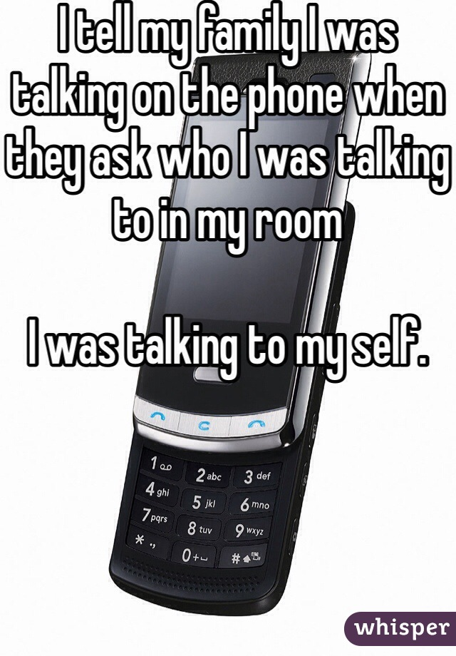 I tell my family I was talking on the phone when they ask who I was talking to in my room   I was talking to my self.