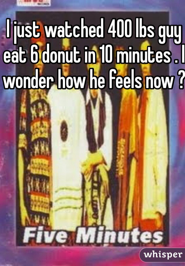 I just watched 400 lbs guy eat 6 donut in 10 minutes . I wonder how he feels now ?