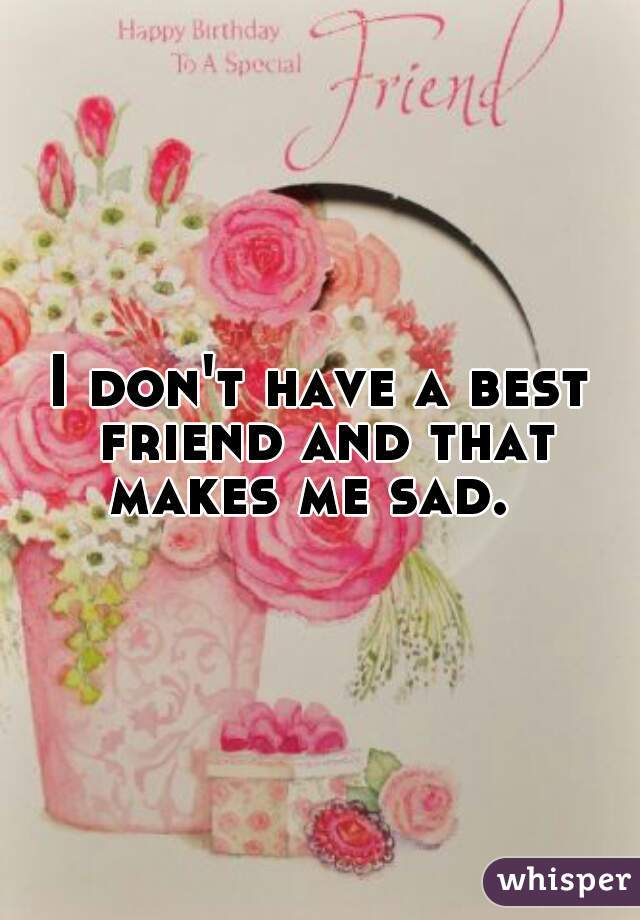 I don't have a best friend and that makes me sad.
