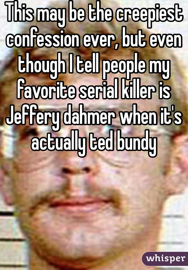 This may be the creepiest confession ever, but even though I tell people my favorite serial killer is Jeffery dahmer when it's actually ted bundy