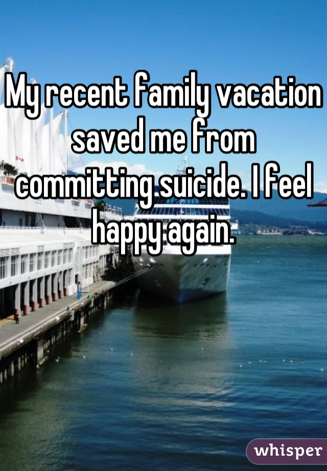 My recent family vacation saved me from committing suicide. I feel happy again.