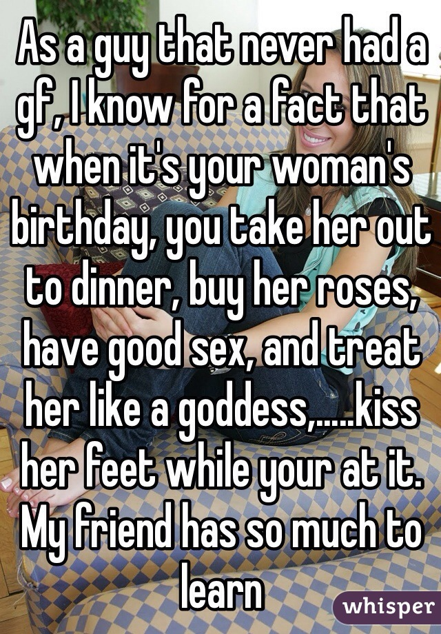 As a guy that never had a gf, I know for a fact that when it's your woman's birthday, you take her out to dinner, buy her roses, have good sex, and treat her like a goddess,.....kiss her feet while your at it. My friend has so much to learn