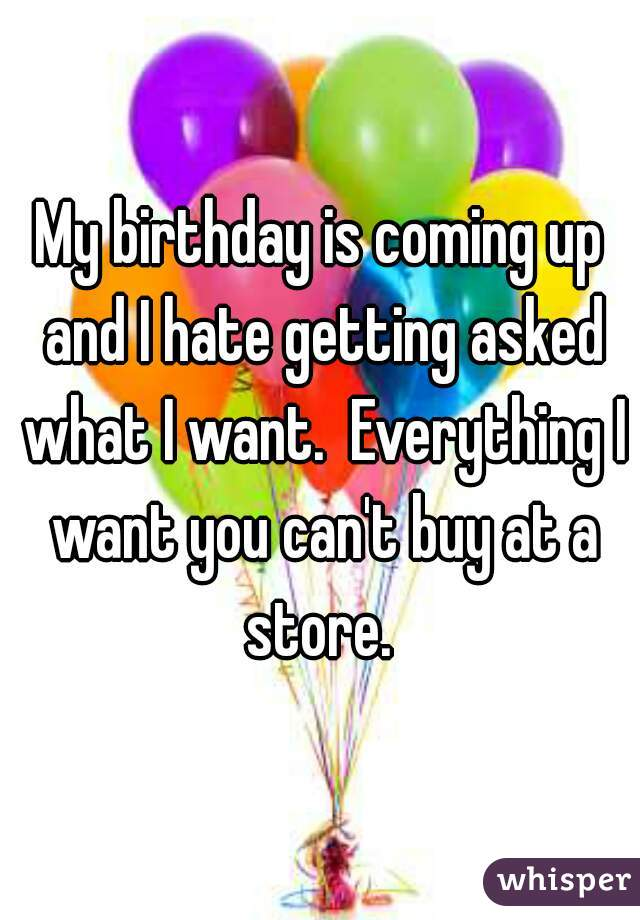 My birthday is coming up and I hate getting asked what I want.  Everything I want you can't buy at a store.