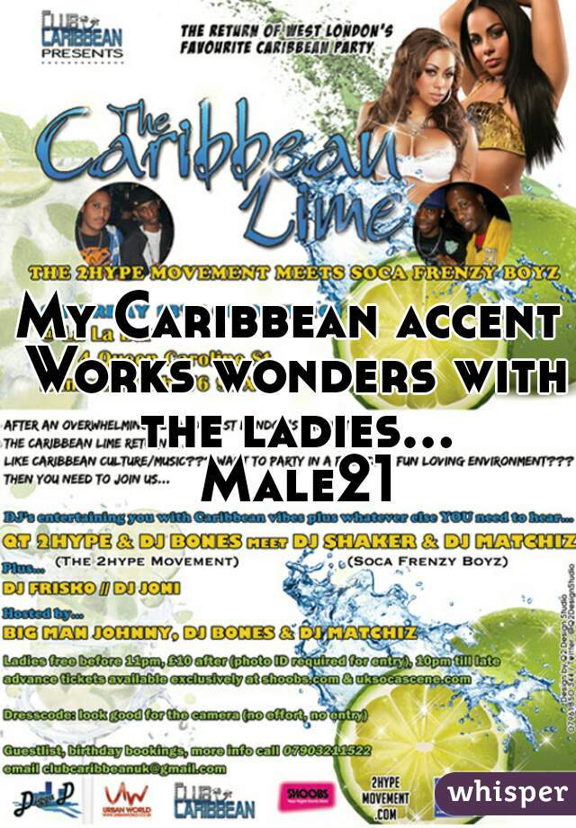 My Caribbean accent Works wonders with the ladies... Male21