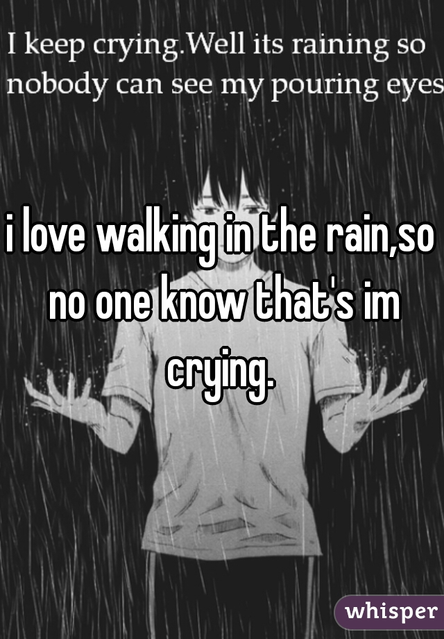 i love walking in the rain,so no one know that's im crying.