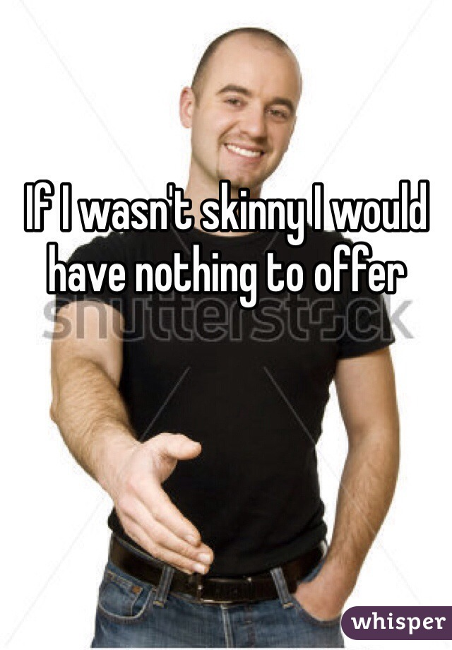 If I wasn't skinny I would have nothing to offer