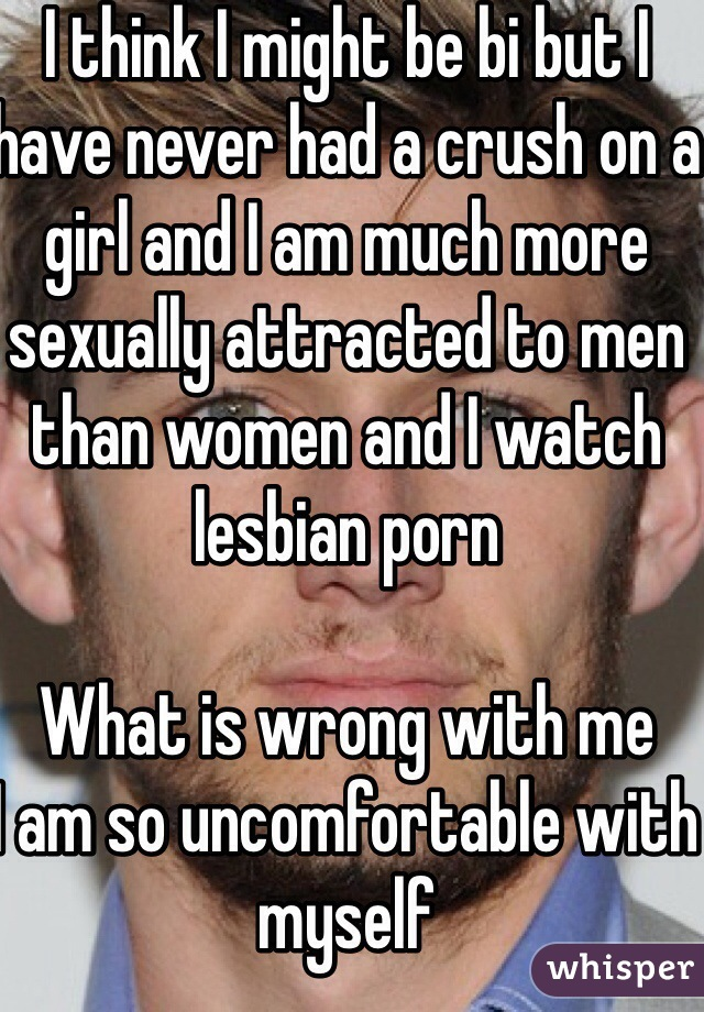 I think I might be bi but I have never had a crush on a girl and I am much more sexually attracted to men than women and I watch lesbian porn   What is wrong with me  I am so uncomfortable with myself