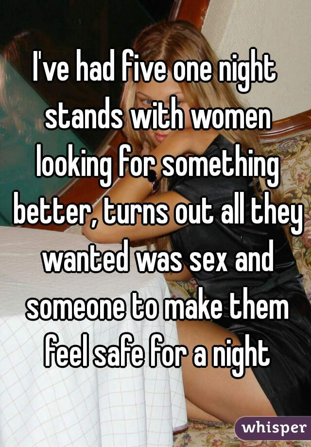 I've had five one night stands with women looking for something better, turns out all they wanted was sex and someone to make them feel safe for a night