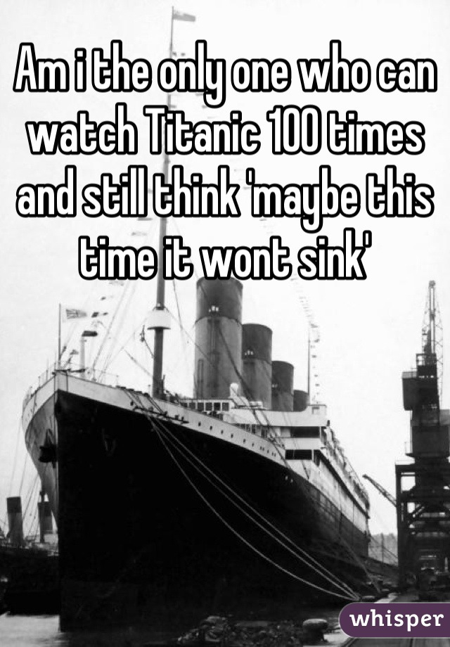Am i the only one who can watch Titanic 100 times and still think 'maybe this time it wont sink'
