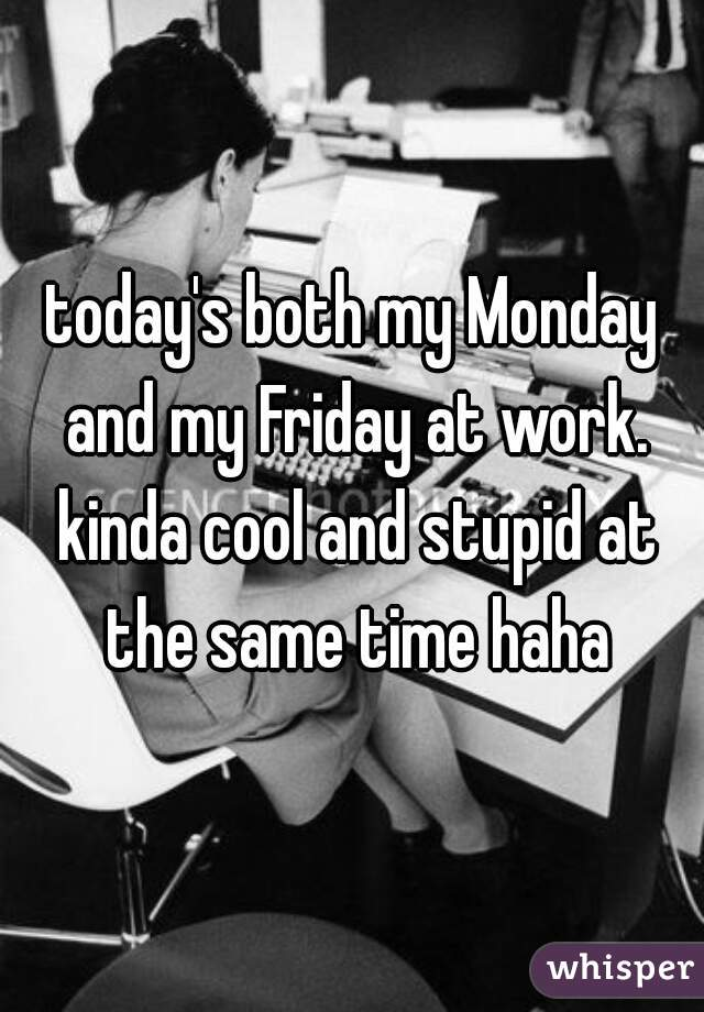 today's both my Monday and my Friday at work. kinda cool and stupid at the same time haha