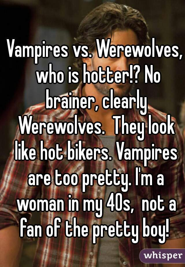 Vampires vs. Werewolves,  who is hotter!? No brainer, clearly Werewolves.  They look like hot bikers. Vampires are too pretty. I'm a woman in my 40s,  not a fan of the pretty boy!