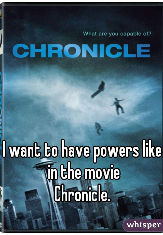 I want to have powers like in the movie Chronicle.