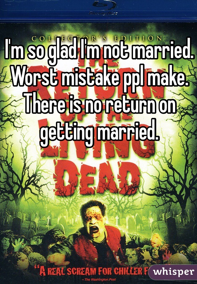 I'm so glad I'm not married. Worst mistake ppl make. There is no return on getting married.