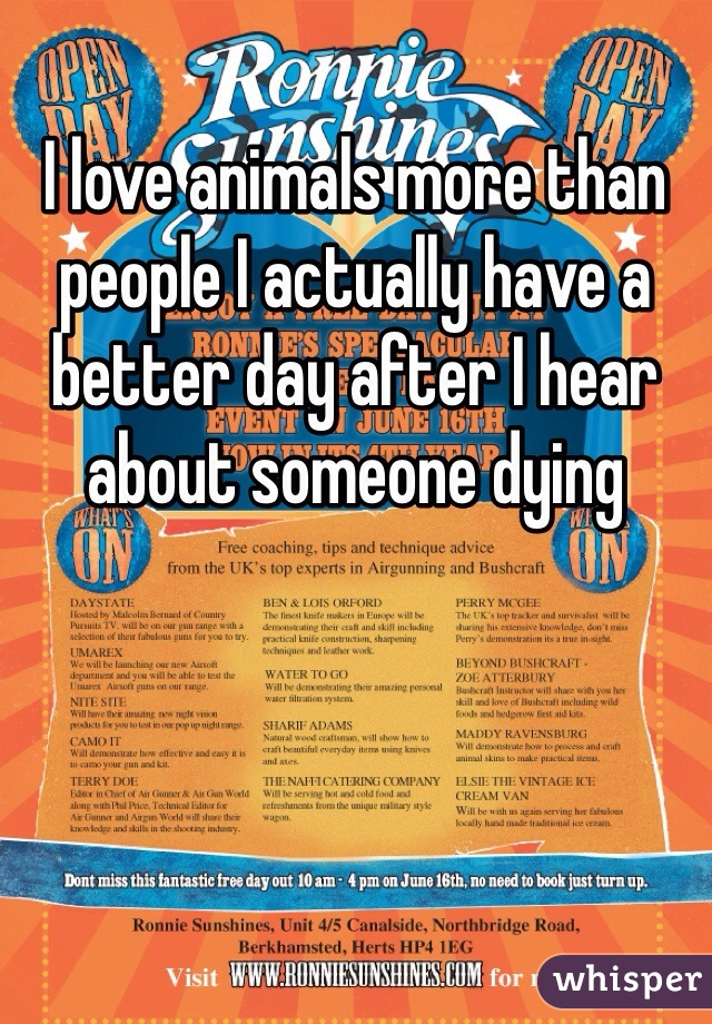 I love animals more than people I actually have a better day after I hear about someone dying