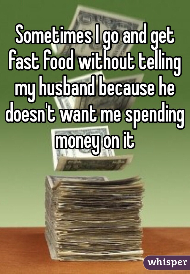 Sometimes I go and get fast food without telling my husband because he doesn't want me spending money on it