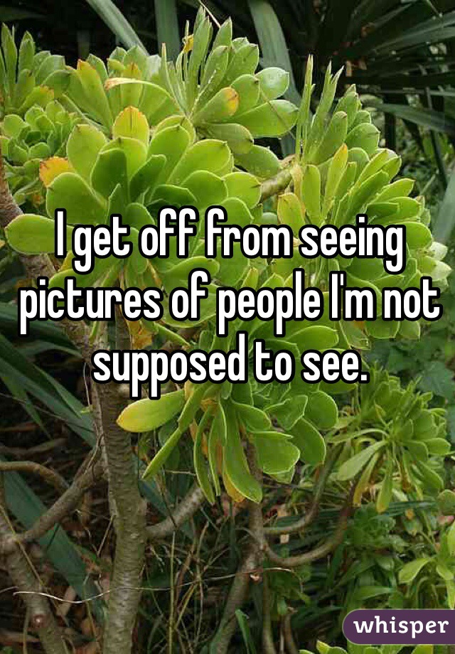 I get off from seeing pictures of people I'm not supposed to see.