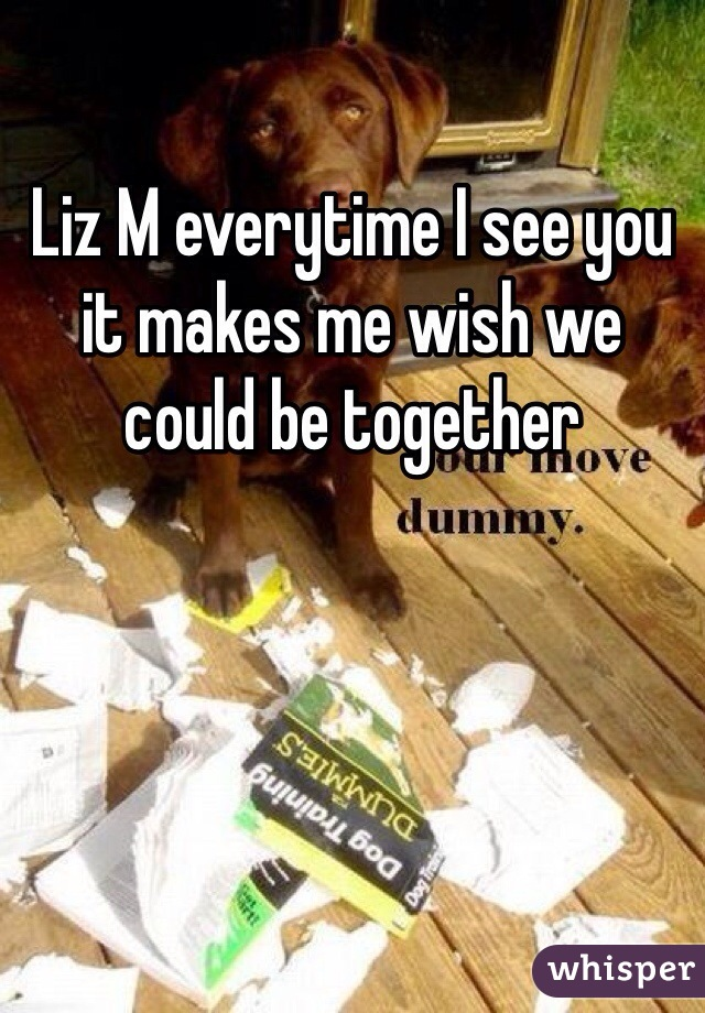 Liz M everytime I see you it makes me wish we could be together