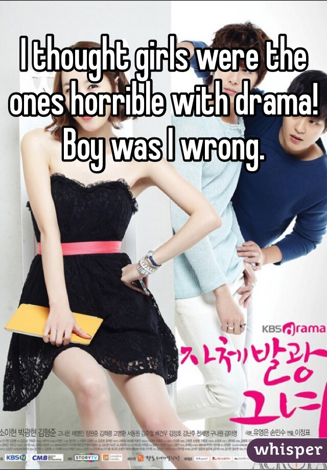 I thought girls were the ones horrible with drama! Boy was I wrong.