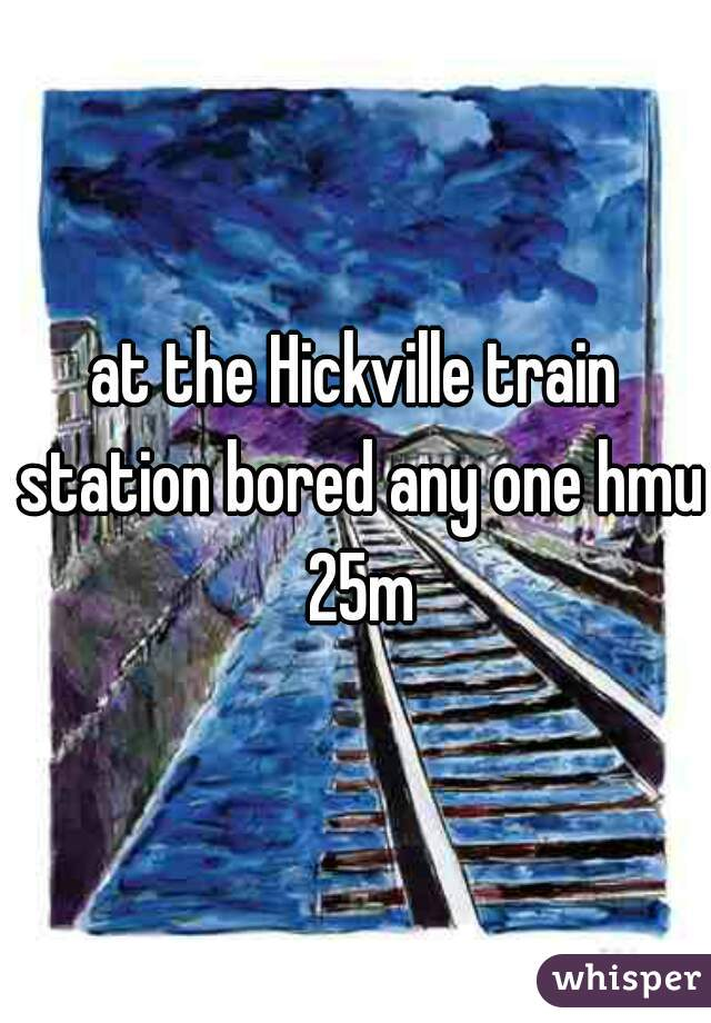 at the Hickville train station bored any one hmu 25m