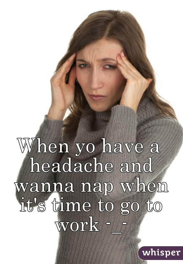 When yo have a headache and wanna nap when it's time to go to work -_-