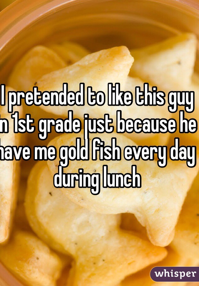 I pretended to like this guy in 1st grade just because he have me gold fish every day during lunch