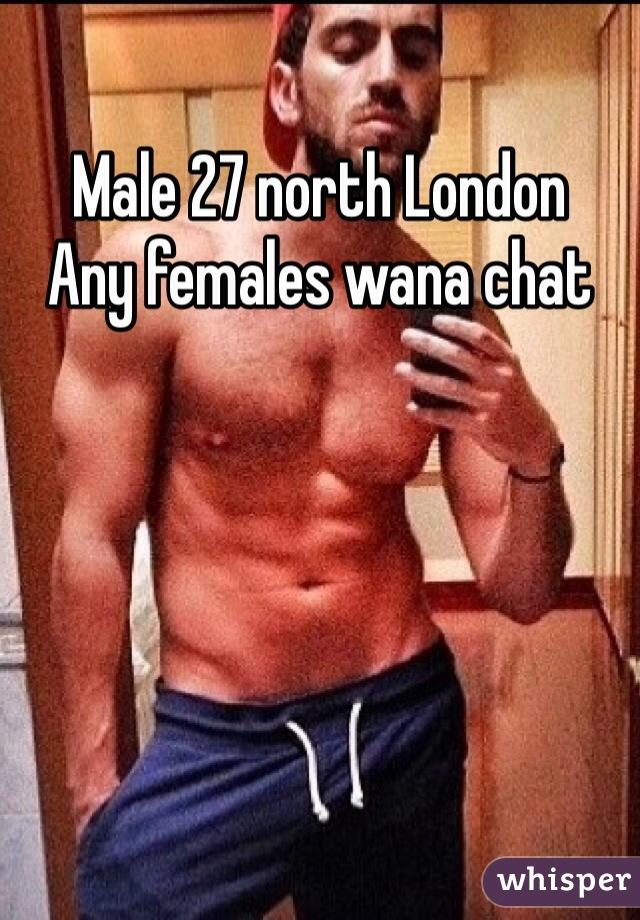 Male 27 north London  Any females wana chat