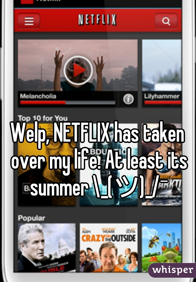 Welp, NETFLIX has taken over my life. At least its summer \_(ツ)_/¯