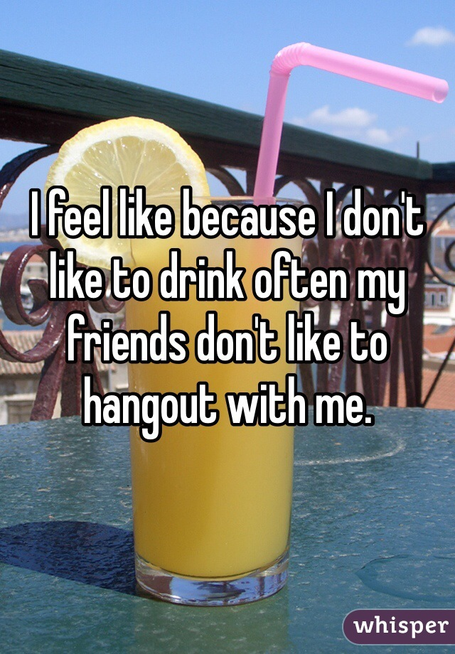 I feel like because I don't like to drink often my friends don't like to hangout with me.