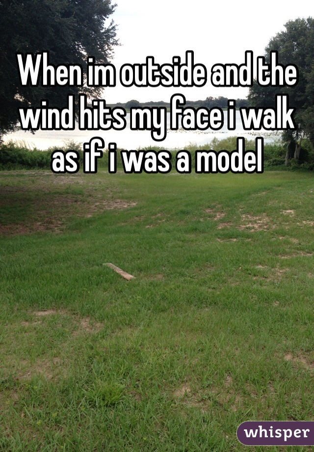 When im outside and the wind hits my face i walk as if i was a model