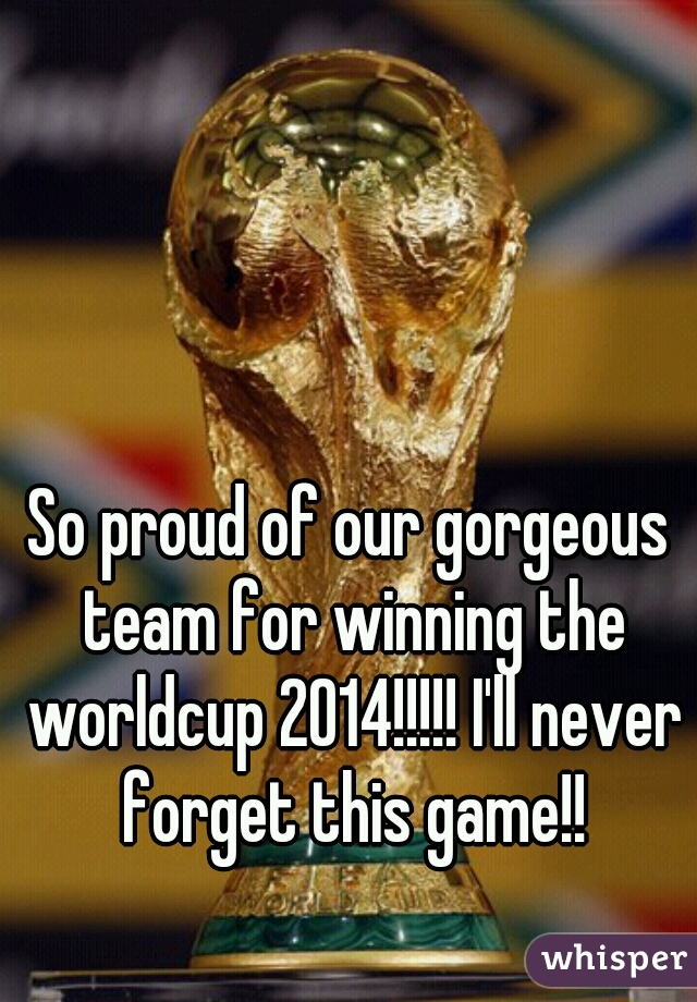 So proud of our gorgeous team for winning the worldcup 2014!!!!! I'll never forget this game!!