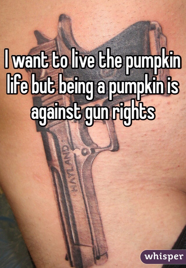I want to live the pumpkin life but being a pumpkin is against gun rights