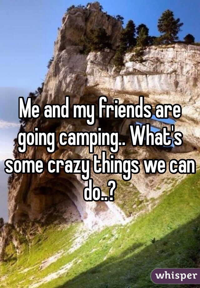 Me and my friends are going camping.. What's some crazy things we can do..?