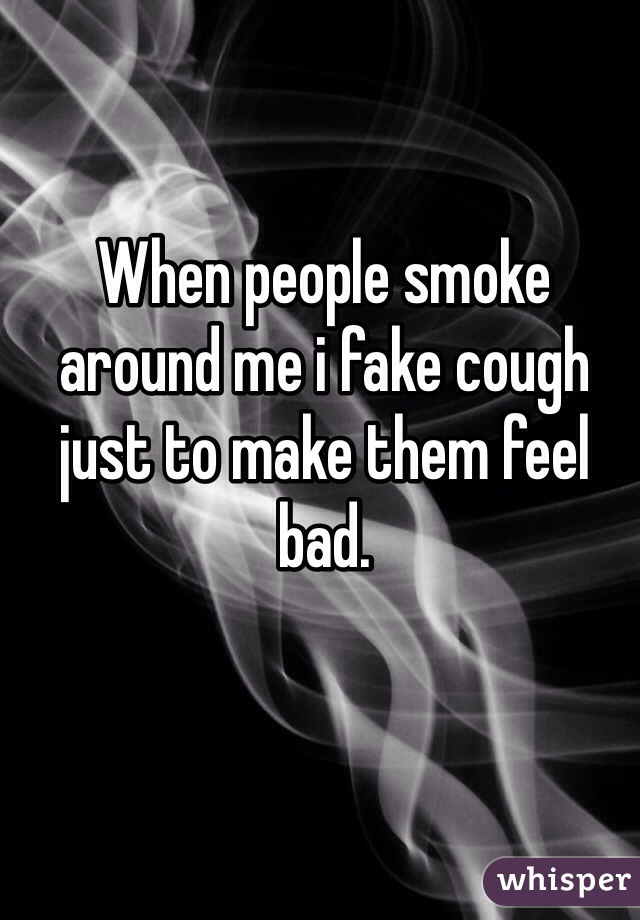 When people smoke around me i fake cough just to make them feel bad.