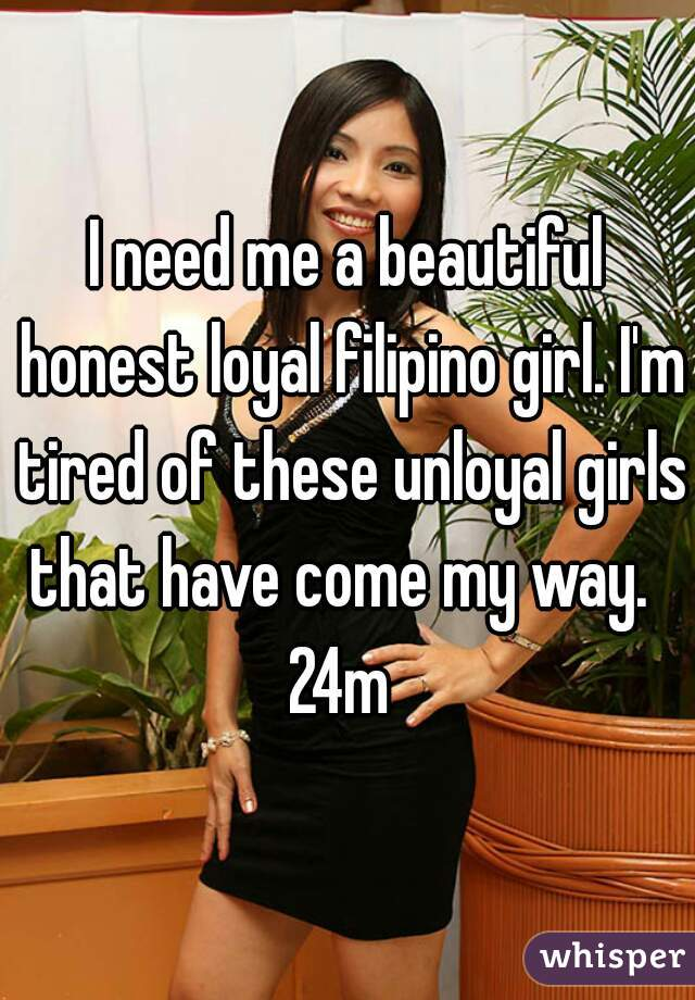 I need me a beautiful honest loyal filipino girl. I'm tired of these unloyal girls that have come my way.   24m