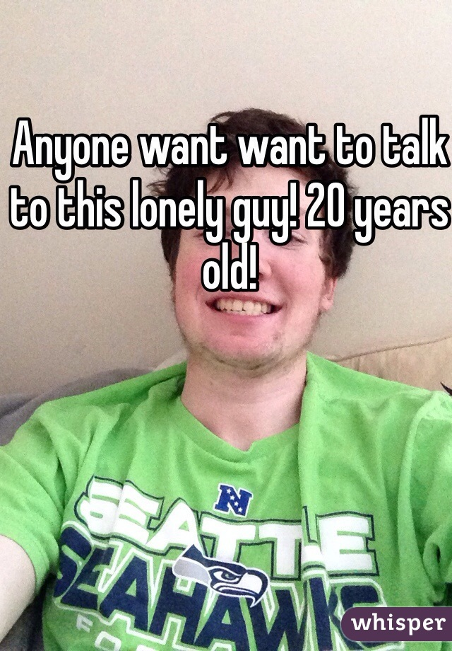 Anyone want want to talk to this lonely guy! 20 years old!
