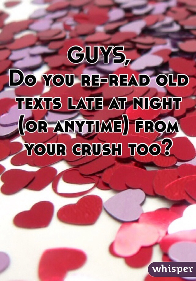 GUYS, Do you re-read old texts late at night (or anytime) from your crush too?