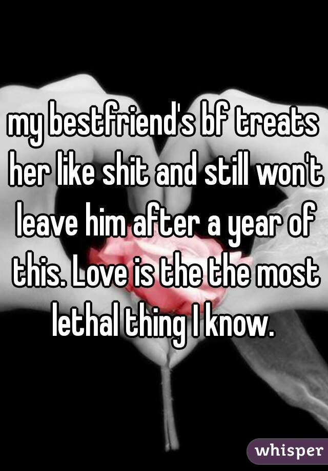 my bestfriend's bf treats her like shit and still won't leave him after a year of this. Love is the the most lethal thing I know.
