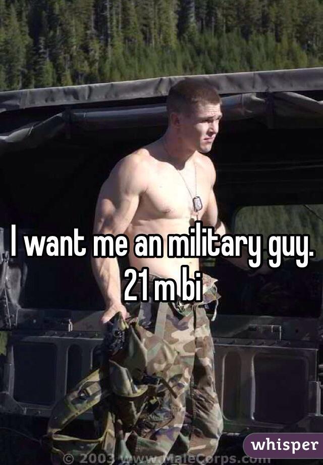 I want me an military guy. 21 m bi