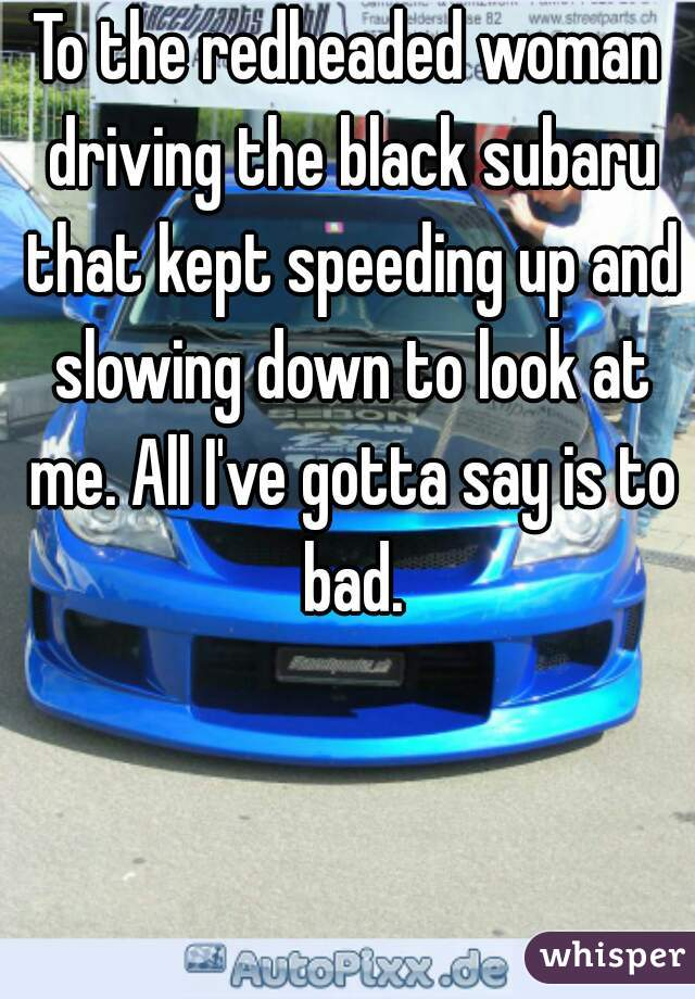 To the redheaded woman driving the black subaru that kept speeding up and slowing down to look at me. All I've gotta say is to bad.