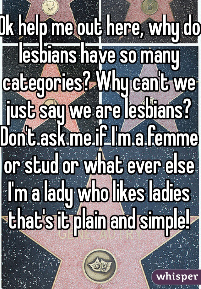 Ok help me out here, why do lesbians have so many categories? Why can't we just say we are lesbians? Don't ask me if I'm a femme or stud or what ever else I'm a lady who likes ladies that's it plain and simple!