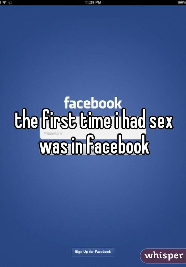 the first time i had sex was in facebook