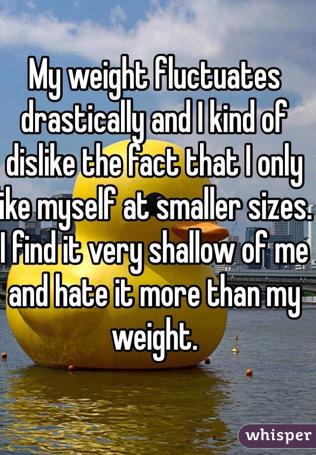 My weight fluctuates drastically and I kind of dislike the fact that I only like myself at smaller sizes. I find it very shallow of me and hate it more than my weight.