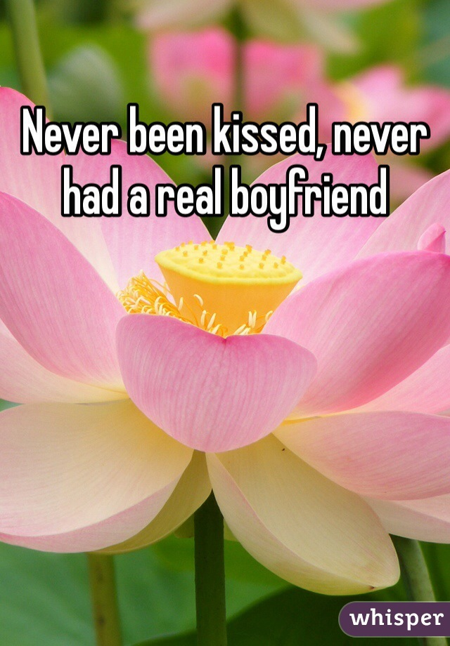 Never been kissed, never had a real boyfriend