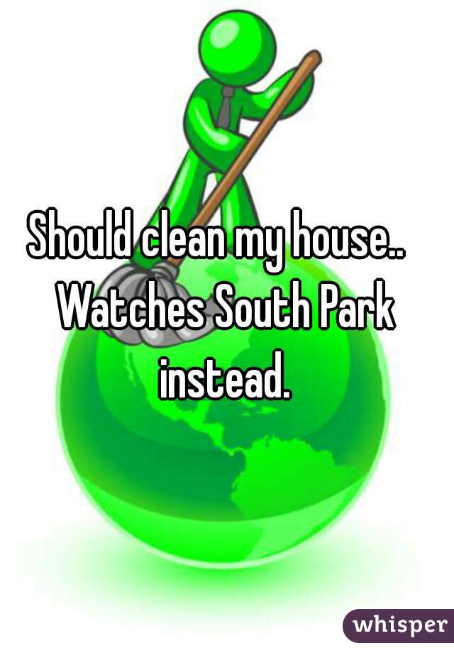 Should clean my house..     Watches South Park instead.