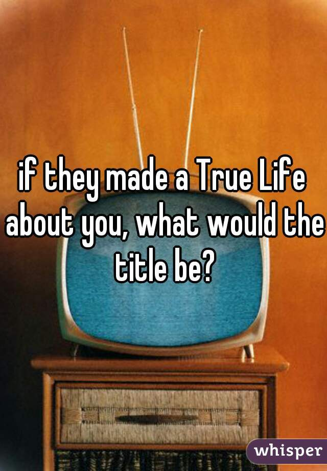 if they made a True Life about you, what would the title be?