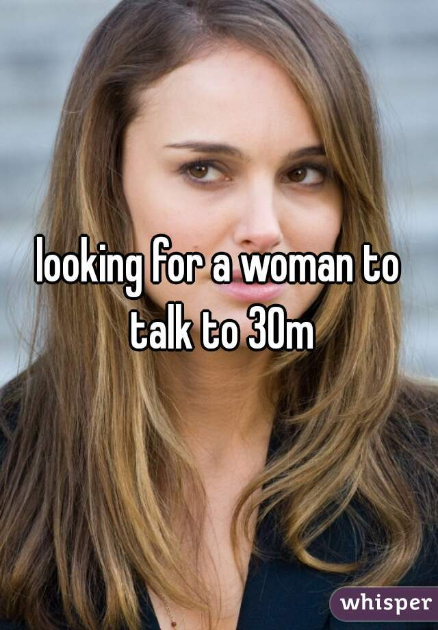 looking for a woman to talk to 30m