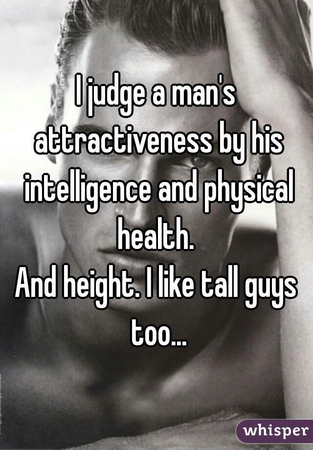 I judge a man's attractiveness by his intelligence and physical health.  And height. I like tall guys too...
