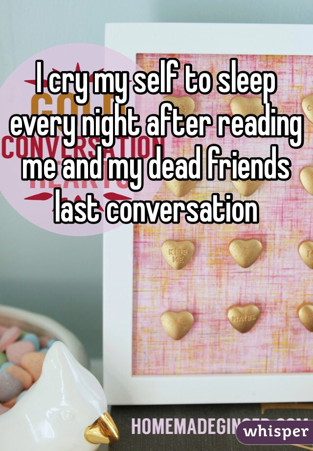I cry my self to sleep  every night after reading me and my dead friends last conversation