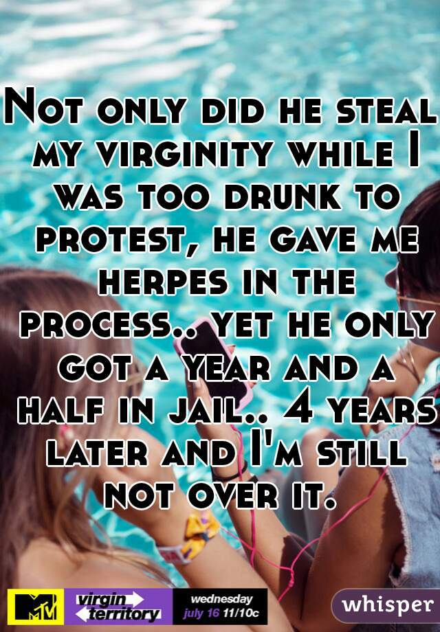 Not only did he steal my virginity while I was too drunk to protest, he gave me herpes in the process.. yet he only got a year and a half in jail.. 4 years later and I'm still not over it.