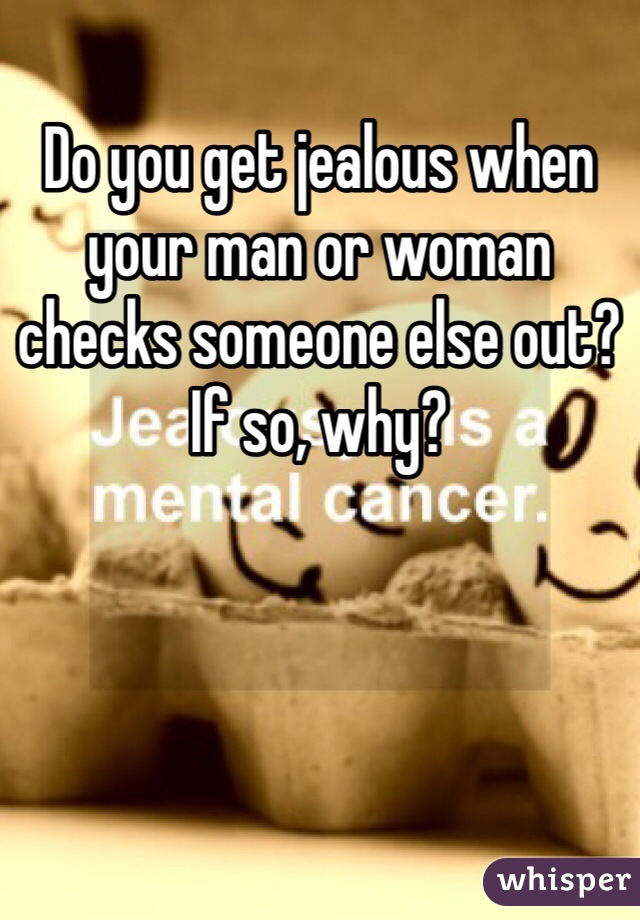 Do you get jealous when your man or woman checks someone else out? If so, why?